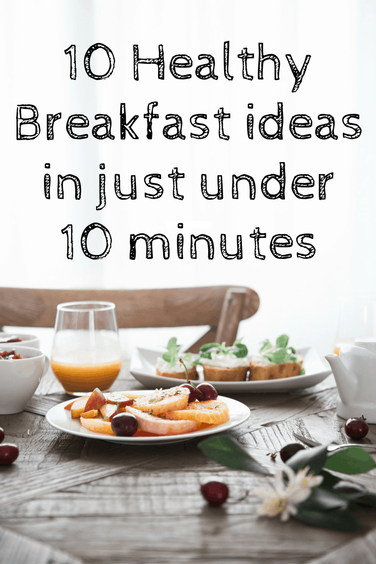 10 Healthy Breakfast ideas in just under 10 minutes